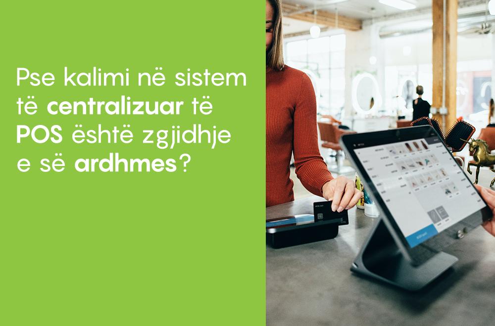 Pse kalimi në sistem të centralizuar të POS është zgjidhje e së ardhmes?
